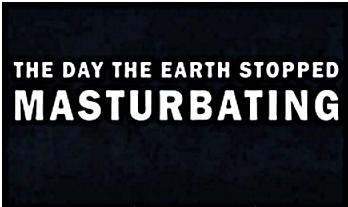 Earth stop masturbating